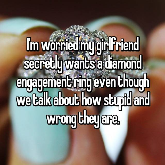 I'm worried my girlfriend secretly wants a diamond engagement ring even though we talk about how stupid and wrong they are.