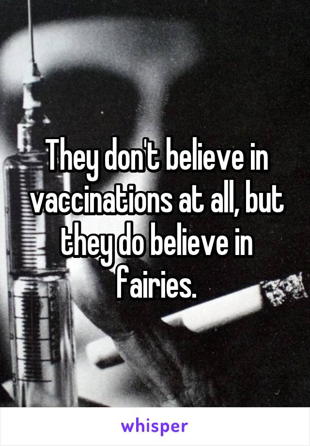 They don't believe in vaccinations at all, but they do believe in fairies.