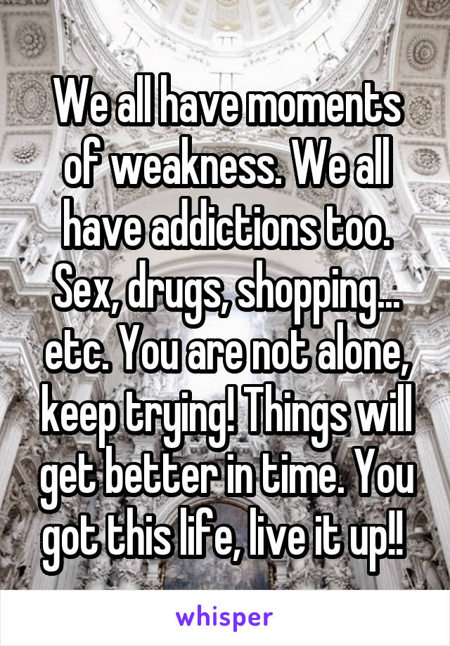 We all have moments of weakness. We all have addictions too. Sex, drugs, shopping... etc. You are not alone, keep trying! Things will get better in time. You got this life, live it up!!