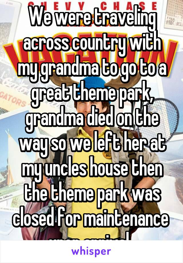 We were traveling across country with my grandma to go to a great theme park, grandma died on the way so we left her at my uncles house then the theme park was closed for maintenance  upon arrival.