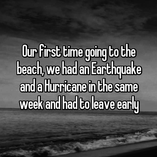 Our first time going to the beach, we had an Earthquake and a Hurricane in the same week and had to leave early