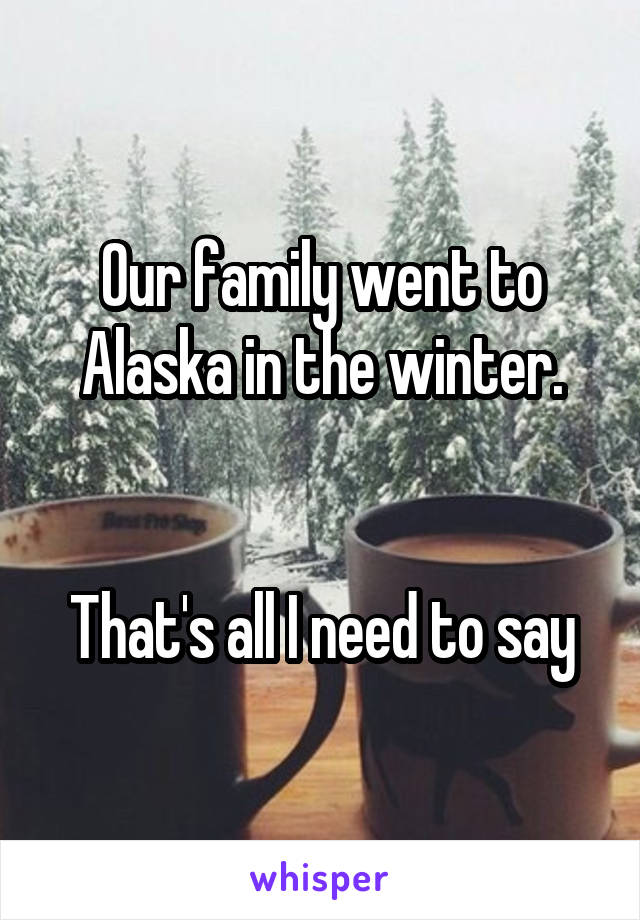Our family went to Alaska in the winter.   That's all I need to say