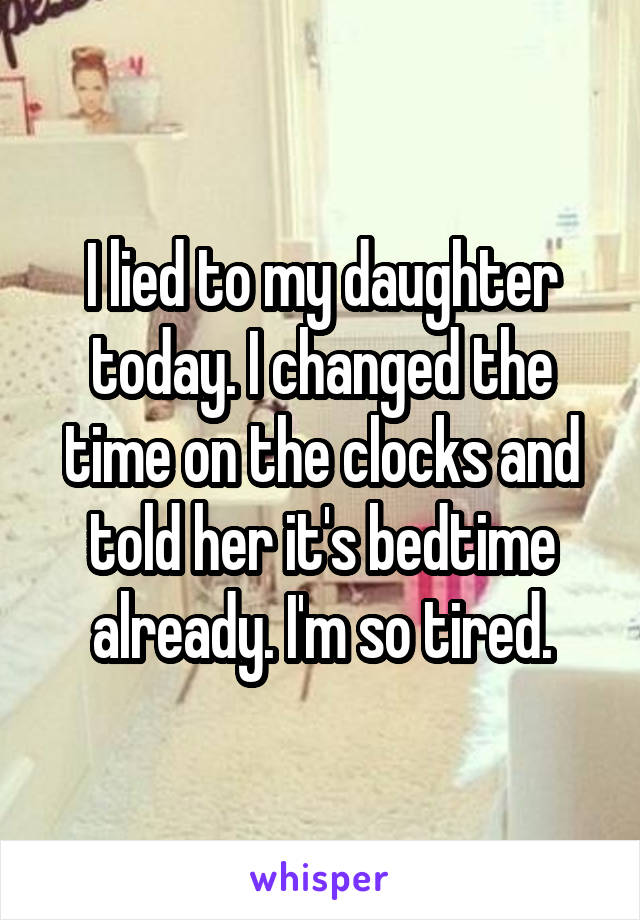 I lied to my daughter today. I changed the time on the clocks and told her it's bedtime already. I'm so tired.