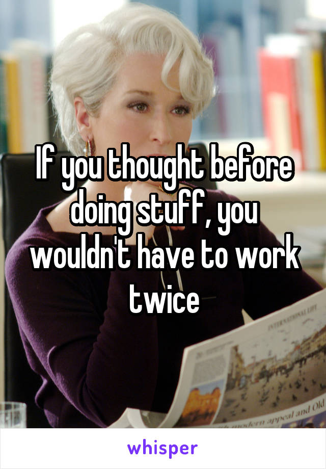 If you thought before doing stuff, you wouldn't have to work twice