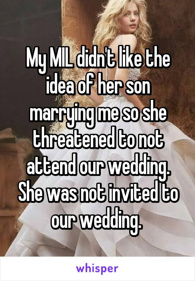 My MIL didn't like the idea of her son marrying me so she threatened to not attend our wedding. She was not invited to our wedding.