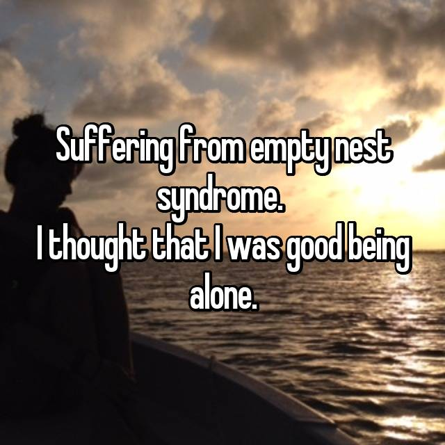Suffering from empty nest syndrome.  I thought that I was good being alone.