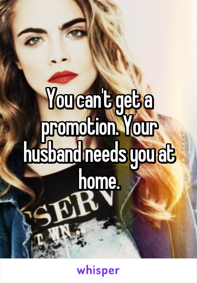 You can't get a promotion. Your husband needs you at home.