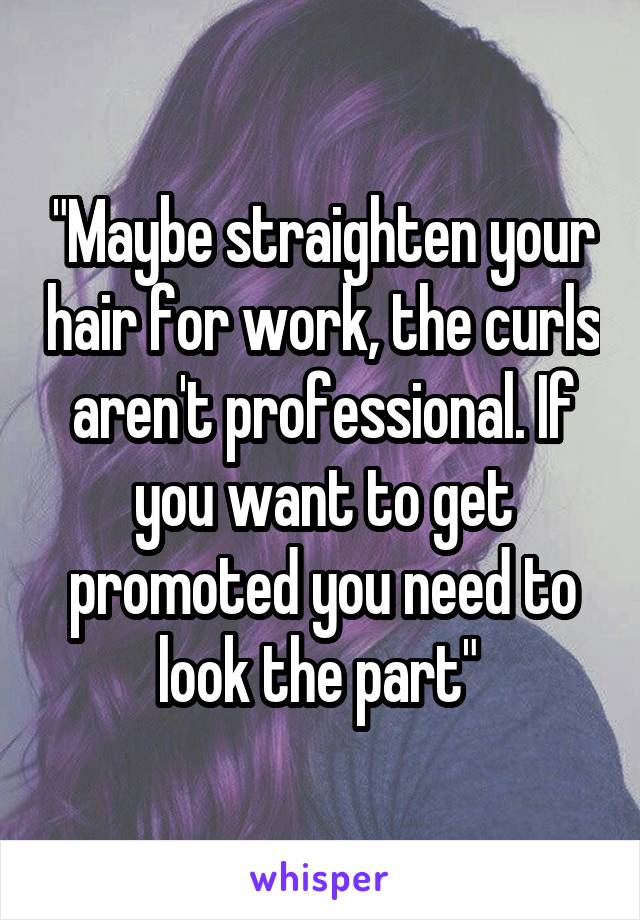 """""""Maybe straighten your hair for work, the curls aren't professional. If you want to get promoted you need to look the part"""""""