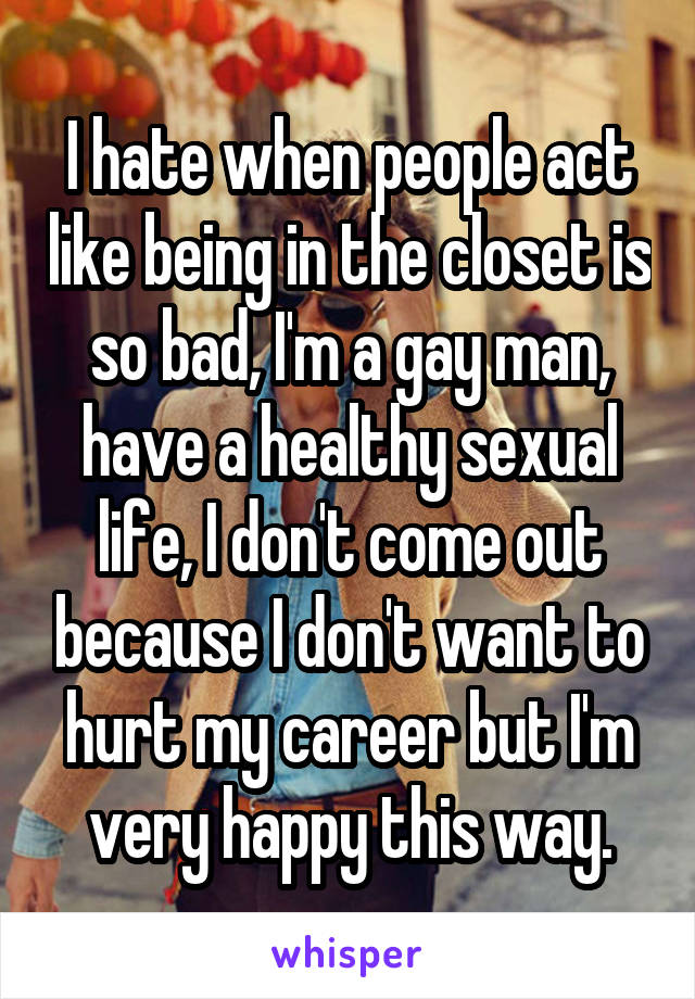 I hate when people act like being in the closet is so bad, I'm a gay man, have a healthy sexual life, I don't come out because I don't want to hurt my career but I'm very happy this way.