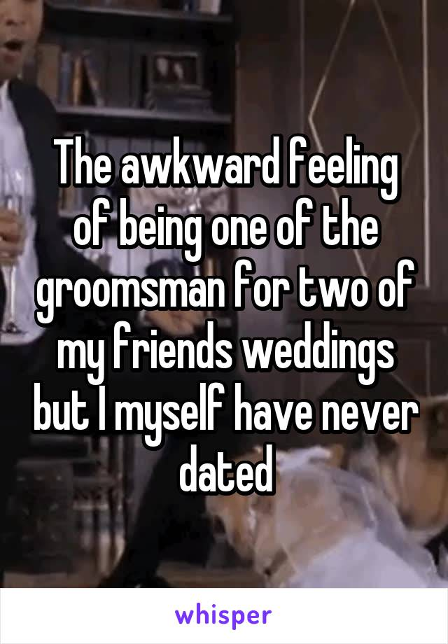 The awkward feeling of being one of the groomsman for two of my friends weddings but I myself have never dated