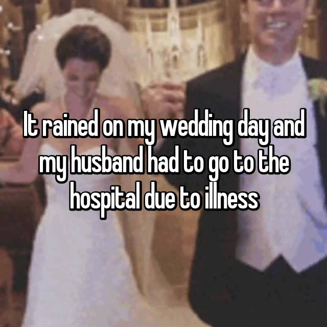 It rained on my wedding day and my husband had to go to the hospital due to illness