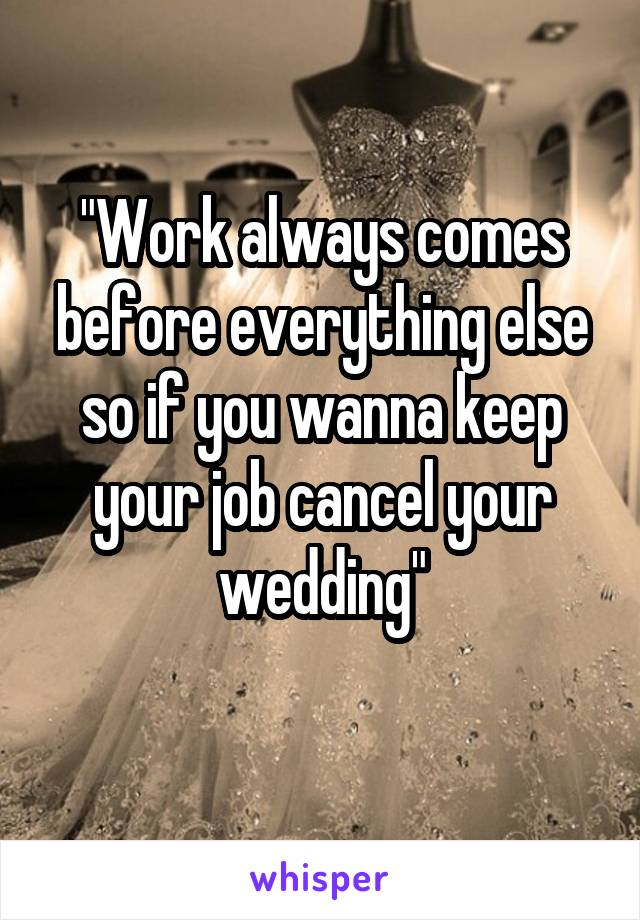 """""""Work always comes before everything else so if you wanna keep your job cancel your wedding"""""""