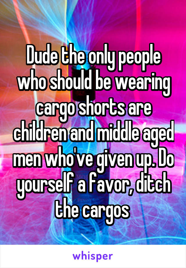 Dude the only people who should be wearing cargo shorts are children and middle aged men who've given up. Do yourself a favor, ditch the cargos