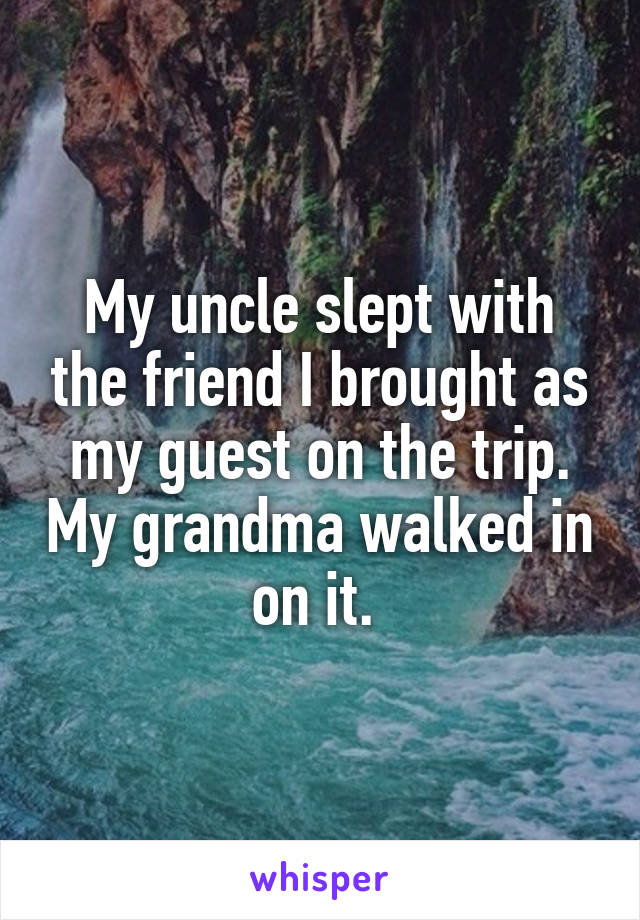 My uncle slept with the friend I brought as my guest on the trip. My grandma walked in on it.