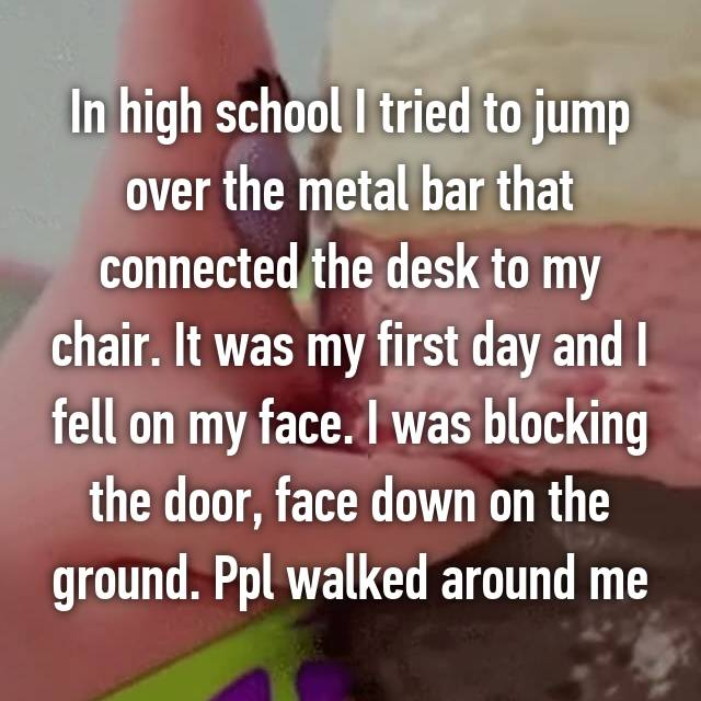In high school I tried to jump over the metal bar that connected the desk to my chair. It was my first day and I fell on my face. I was blocking the door, face down on the ground. Ppl walked around me