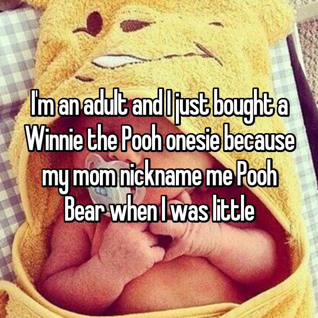 I'm an adult and I just bought a Winnie the Pooh onesie because my mom nickname me Pooh Bear when I was little💕💕💕💕