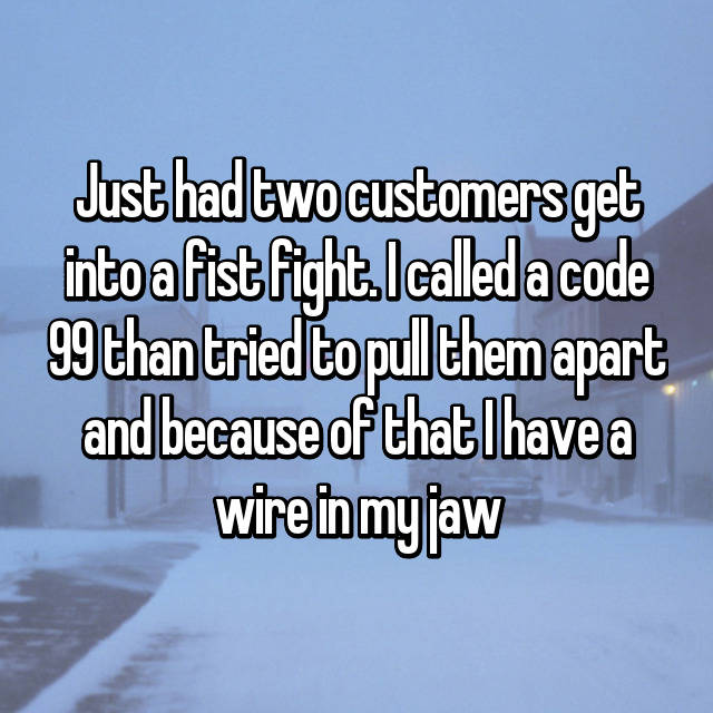 Just had two customers get into a fist fight. I called a code 99 than tried to pull them apart and because of that I have a wire in my jaw