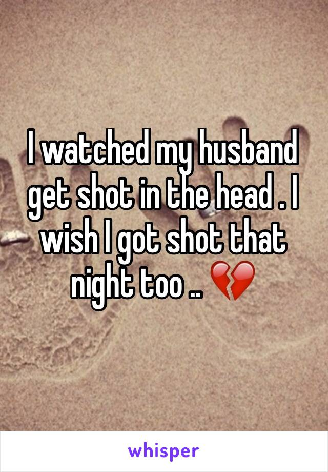I watched my husband get shot in the head . I wish I got shot that night too .. 💔