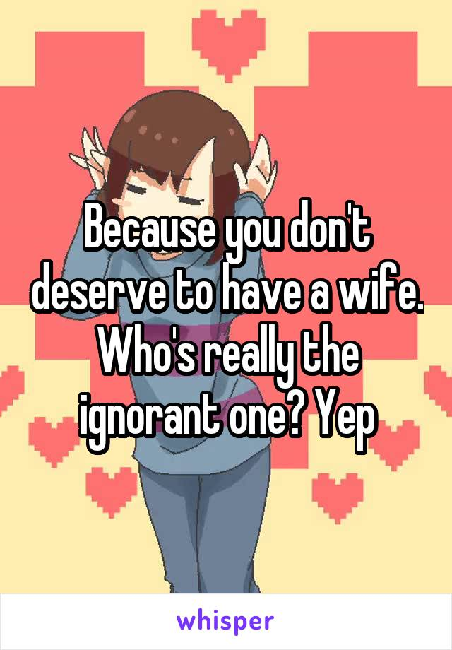 Because you don't deserve to have a wife. Who's really the ignorant one? Yep