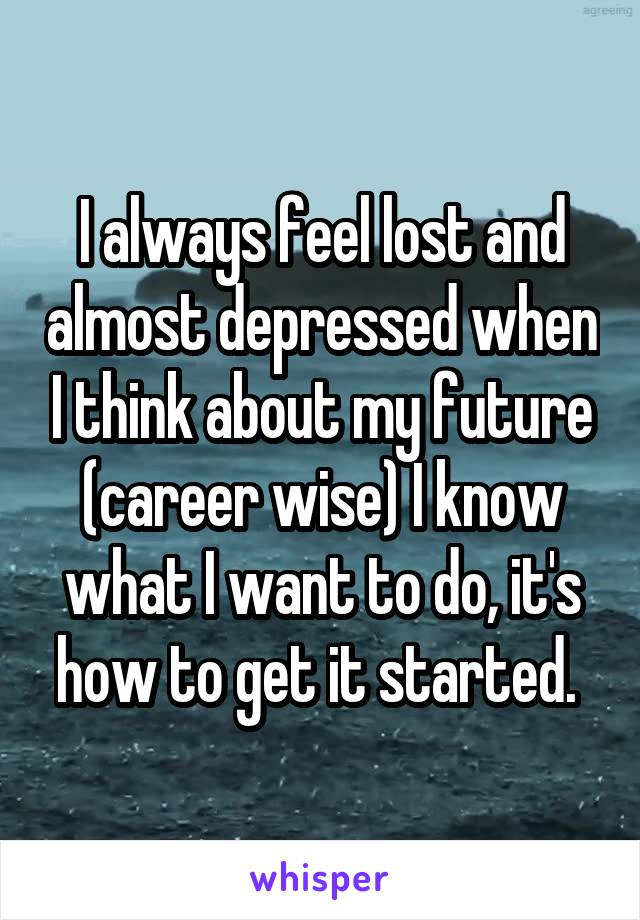 I always feel lost and almost depressed when I think about