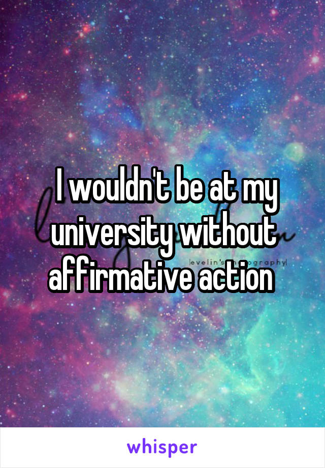 I wouldn't be at my university without affirmative action