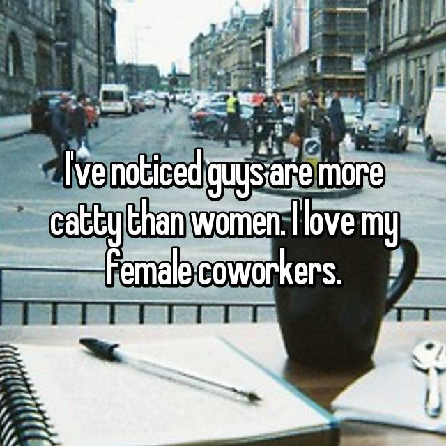 I've noticed guys are more catty than women. I love my female coworkers.