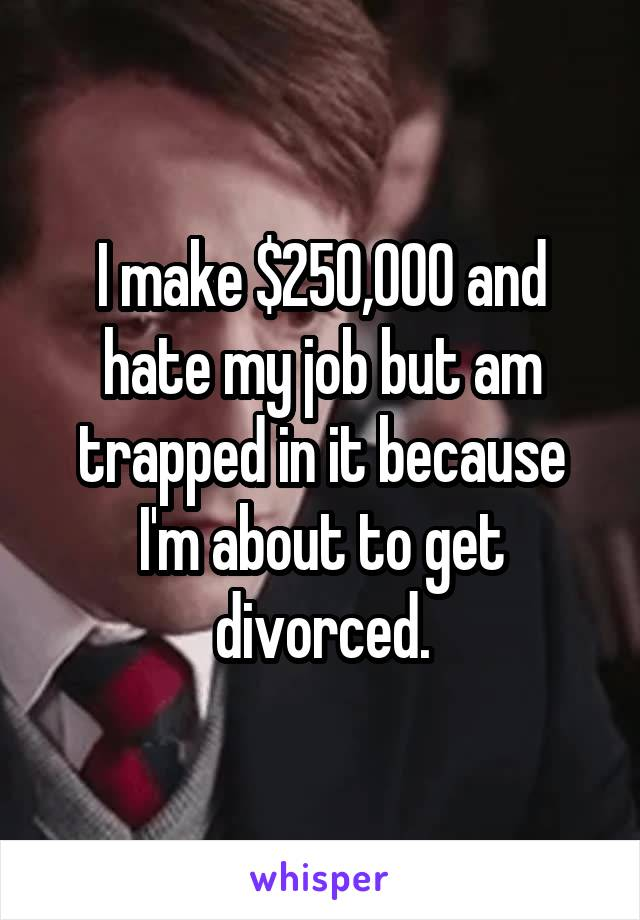 I make $250,000 and hate my job but am trapped in it because I'm about to get divorced.