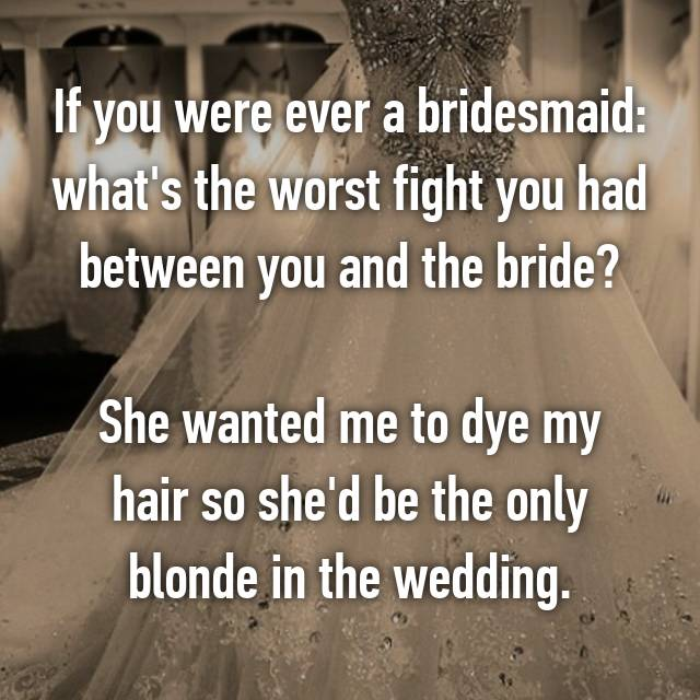 If you were ever a bridesmaid: what's the worst fight you had between you and the bride?  She wanted me to dye my hair so she'd be the only blonde in the wedding.