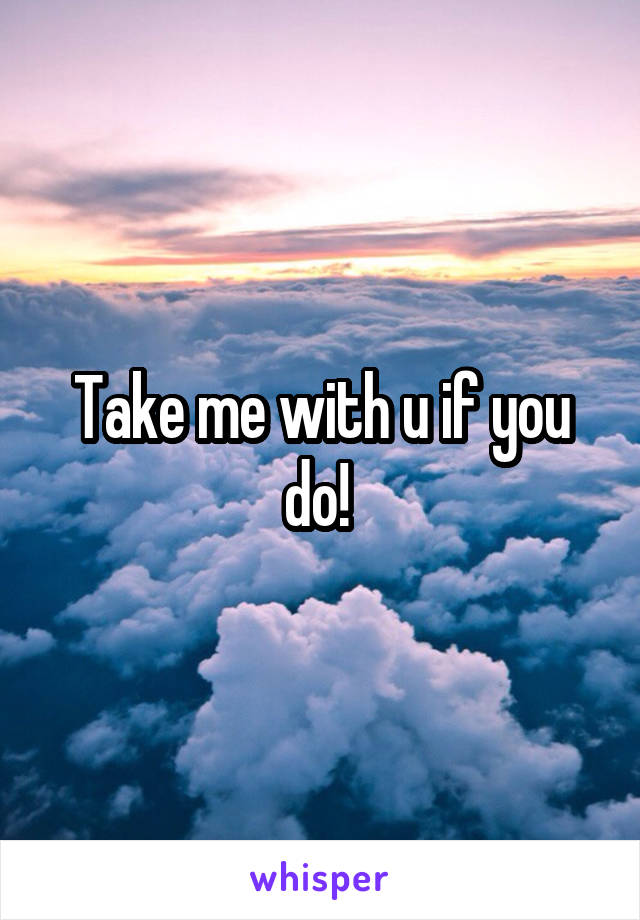 Take me with u if you do!