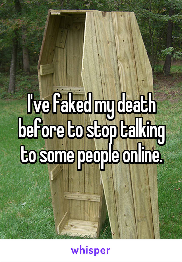 I've faked my death before to stop talking to some people online.