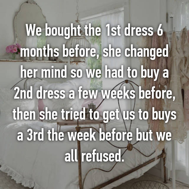 We bought the 1st dress 6 months before, she changed her mind so we had to buy a 2nd dress a few weeks before, then she tried to get us to buys a 3rd the week before but we all refused.