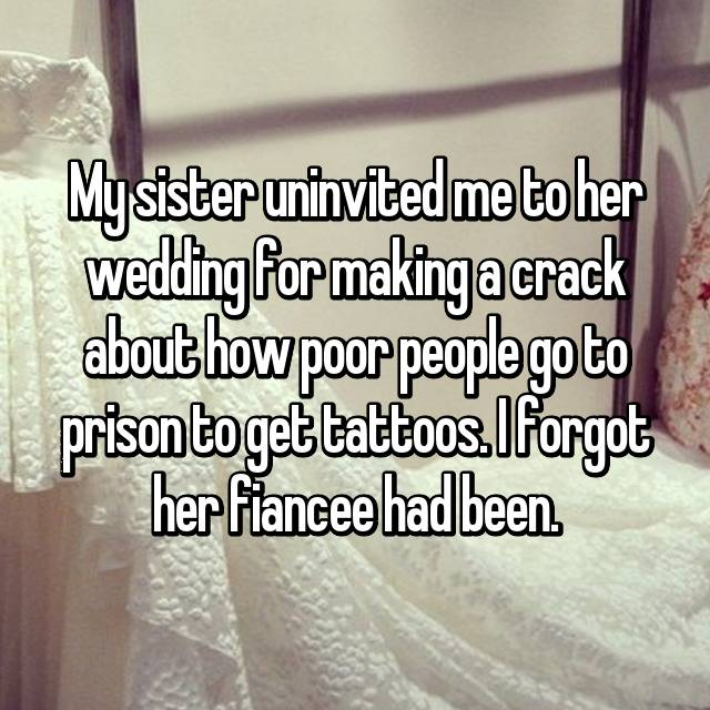 My sister uninvited me to her wedding for making a crack about how poor people go to prison to get tattoos. I forgot her fiancee had been.