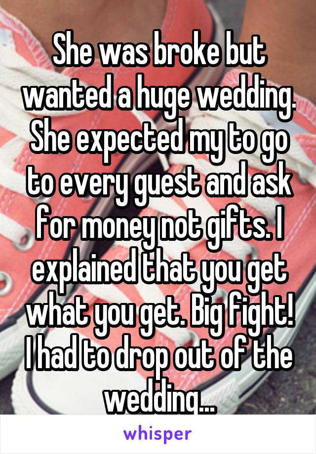 She was broke but wanted a huge wedding. She expected my to go to every guest and ask for money not gifts. I explained that you get what you get. Big fight! I had to drop out of the wedding...