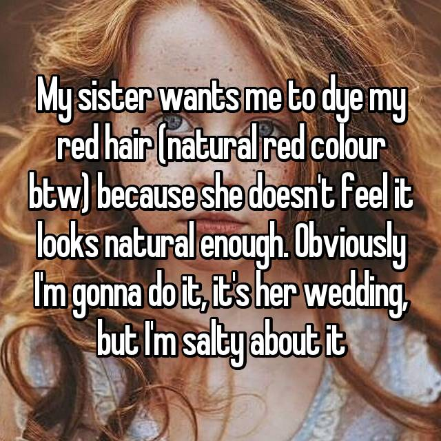My sister wants me to dye my red hair (natural red colour btw) because she doesn't feel it looks natural enough. Obviously I'm gonna do it, it's her wedding, but I'm salty about it