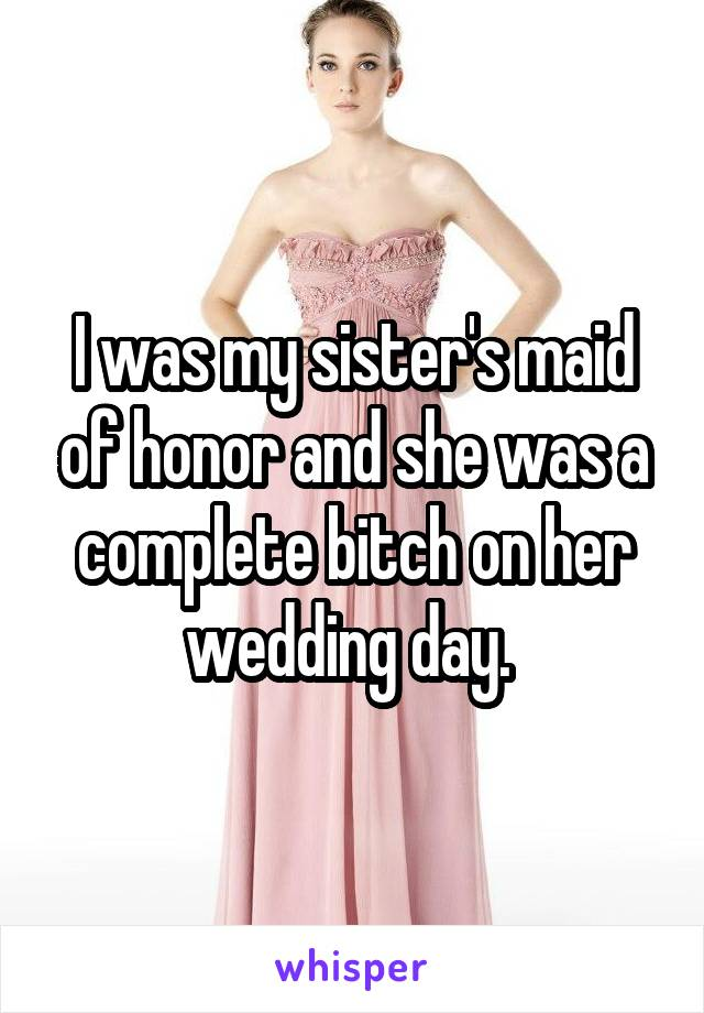 I was my sister's maid of honor and she was a complete bitch on her wedding day.