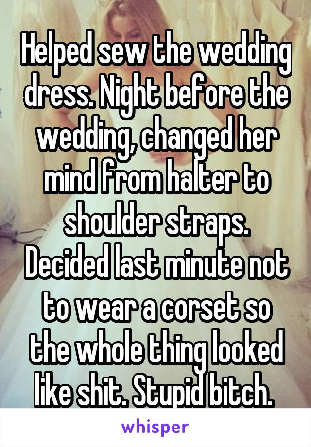 Helped sew the wedding dress. Night before the wedding, changed her mind from halter to shoulder straps. Decided last minute not to wear a corset so the whole thing looked like shit. Stupid bitch.