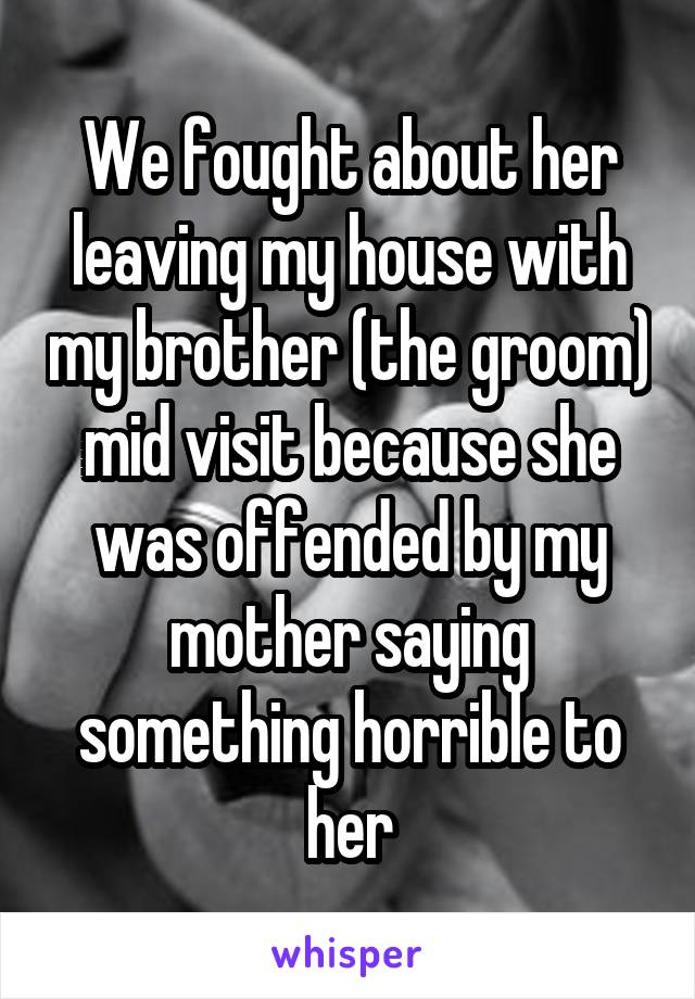 We fought about her leaving my house with my brother (the groom) mid visit because she was offended by my mother saying something horrible to her