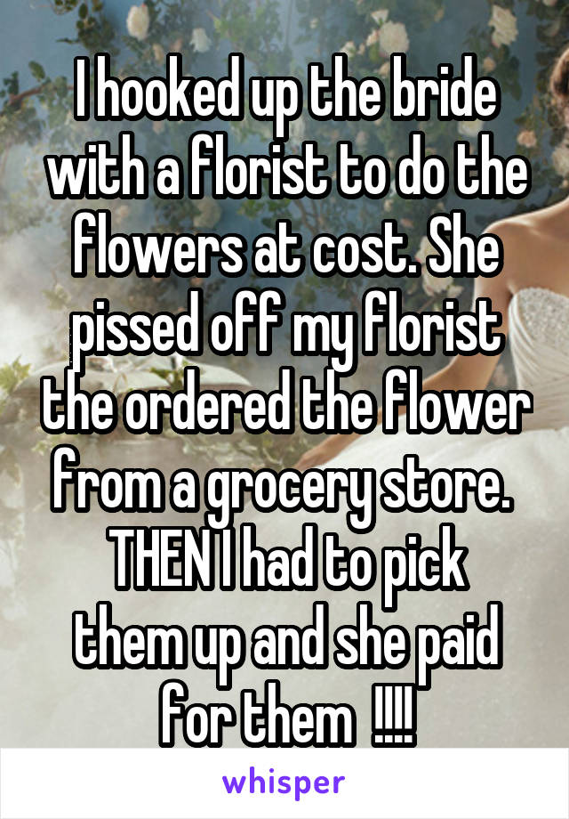 I hooked up the bride with a florist to do the flowers at cost. She pissed off my florist the ordered the flower from a grocery store.  THEN I had to pick them up and she paid for them  !!!!