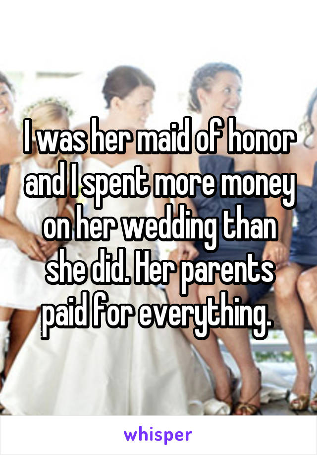 I was her maid of honor and I spent more money on her wedding than she did. Her parents paid for everything.