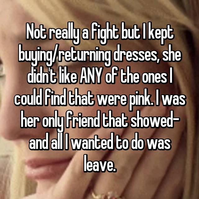 Not really a fight but I kept buying/returning dresses, she didn't like ANY of the ones I could find that were pink. I was her only friend that showed- and all I wanted to do was leave.