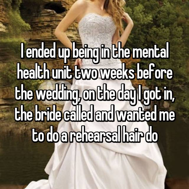 I ended up being in the mental health unit two weeks before the wedding, on the day I got in, the bride called and wanted me to do a rehearsal hair do