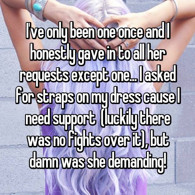 I've only been one once and I honestly gave in to all her requests except one... I asked for straps on my dress cause I need support  (luckily there was no fights over it), but damn was she demanding!