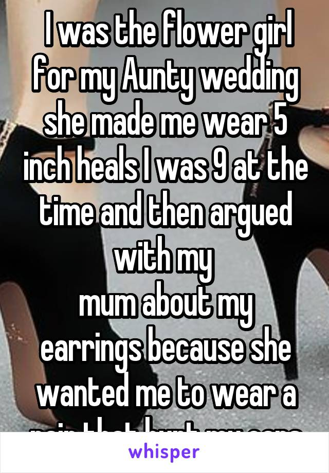 I was the flower girl for my Aunty wedding she made me wear 5 inch heals I was 9 at the time and then argued with my  mum about my earrings because she wanted me to wear a pair that hurt my ears