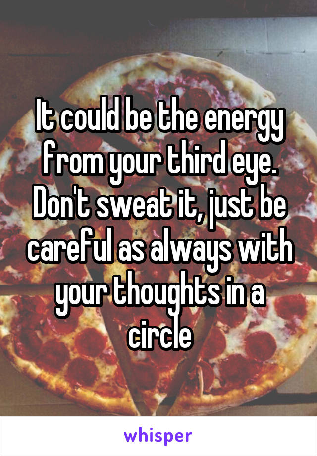 It could be the energy from your third eye. Don't sweat it, just be careful as always with your thoughts in a circle