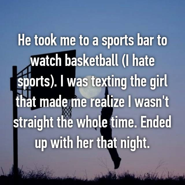 He took me to a sports bar to watch basketball (I hate sports). I was texting the girl that made me realize I wasn't straight the whole time. Ended up with her that night.