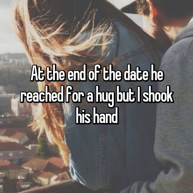 At the end of the date he reached for a hug but I shook his hand