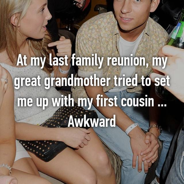 At my last family reunion, my great grandmother tried to set me up with my first cousin ... Awkward