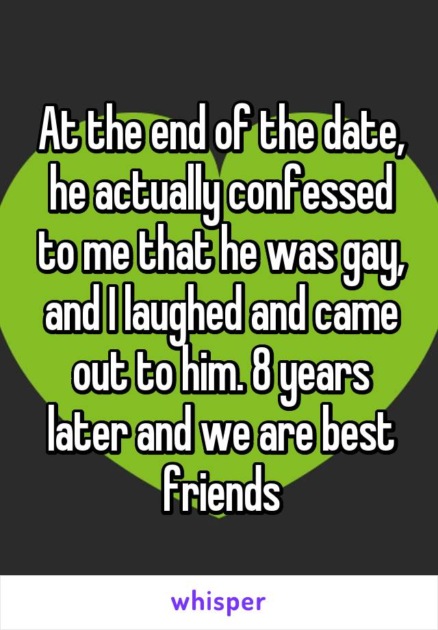 At the end of the date, he actually confessed to me that he was gay, and I laughed and came out to him. 8 years later and we are best friends