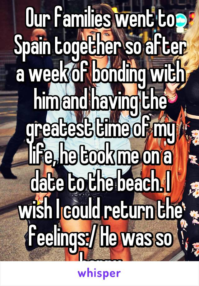 Our families went to Spain together so after a week of bonding with him and having the greatest time of my life, he took me on a date to the beach. I wish I could return the feelings:/ He was so happy