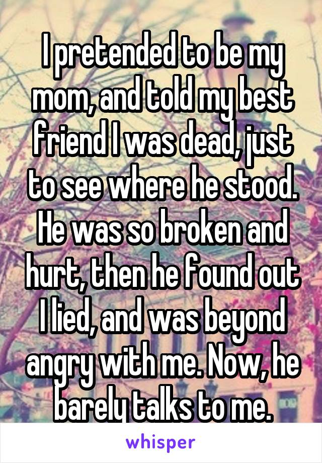 I pretended to be my mom, and told my best friend I was dead, just to see where he stood. He was so broken and hurt, then he found out I lied, and was beyond angry with me. Now, he barely talks to me.